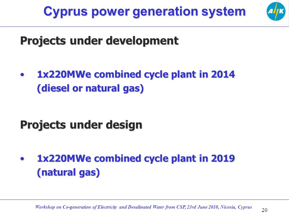Projects under development 1x220MWe combined cycle plant in 2014 (diesel or natural gas)1x220MWe combined cycle plant in 2014 (diesel or natural gas) Projects under design 1x220MWe combined cycle plant in 2019 (natural gas)1x220MWe combined cycle plant in 2019 (natural gas) 20 Workshop on Co-generation of Electricity and Desalinated Water from CSP, 23rd June 2010, Nicosia, Cyprus Cyprus power generation system