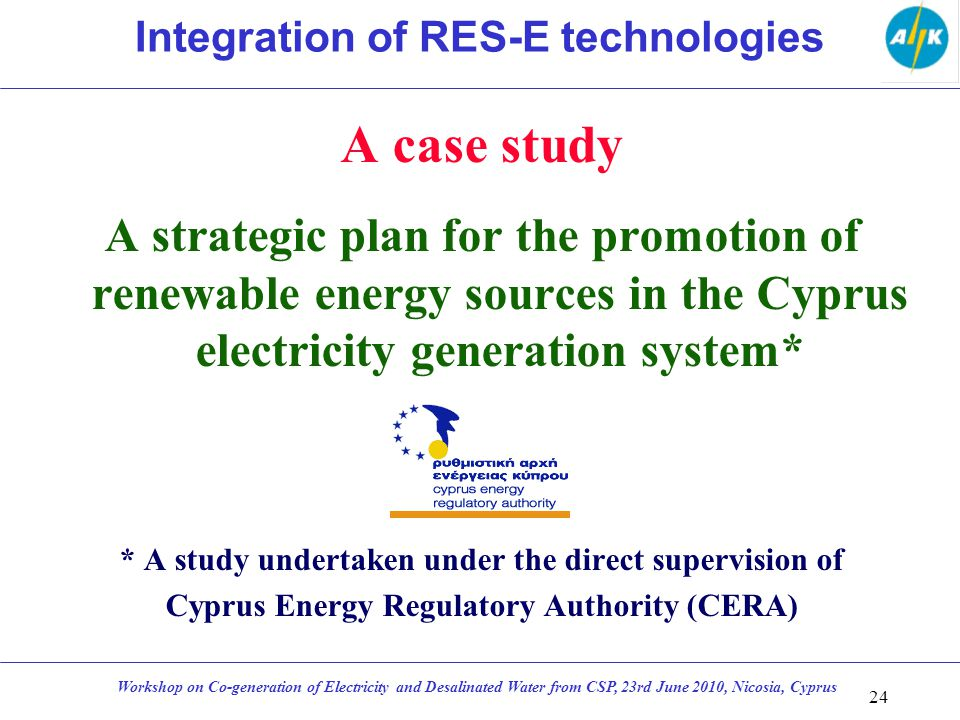 A case study A strategic plan for the promotion of renewable energy sources in the Cyprus electricity generation system* * A study undertaken under the direct supervision of Cyprus Energy Regulatory Authority (CERA) 24 Workshop on Co-generation of Electricity and Desalinated Water from CSP, 23rd June 2010, Nicosia, Cyprus Integration of RES-E technologies
