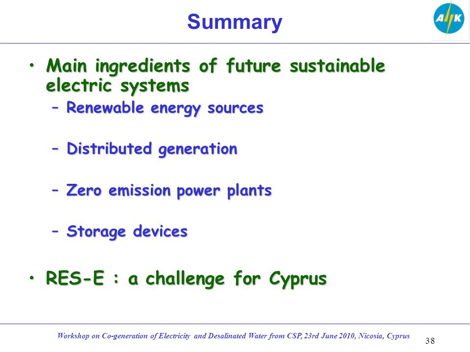 Summary Main ingredients of future sustainable electric systemsMain ingredients of future sustainable electric systems –Renewable energy sources –Distributed generation –Zero emission power plants –Storage devices RES-E : a challenge for CyprusRES-E : a challenge for Cyprus 38 Workshop on Co-generation of Electricity and Desalinated Water from CSP, 23rd June 2010, Nicosia, Cyprus