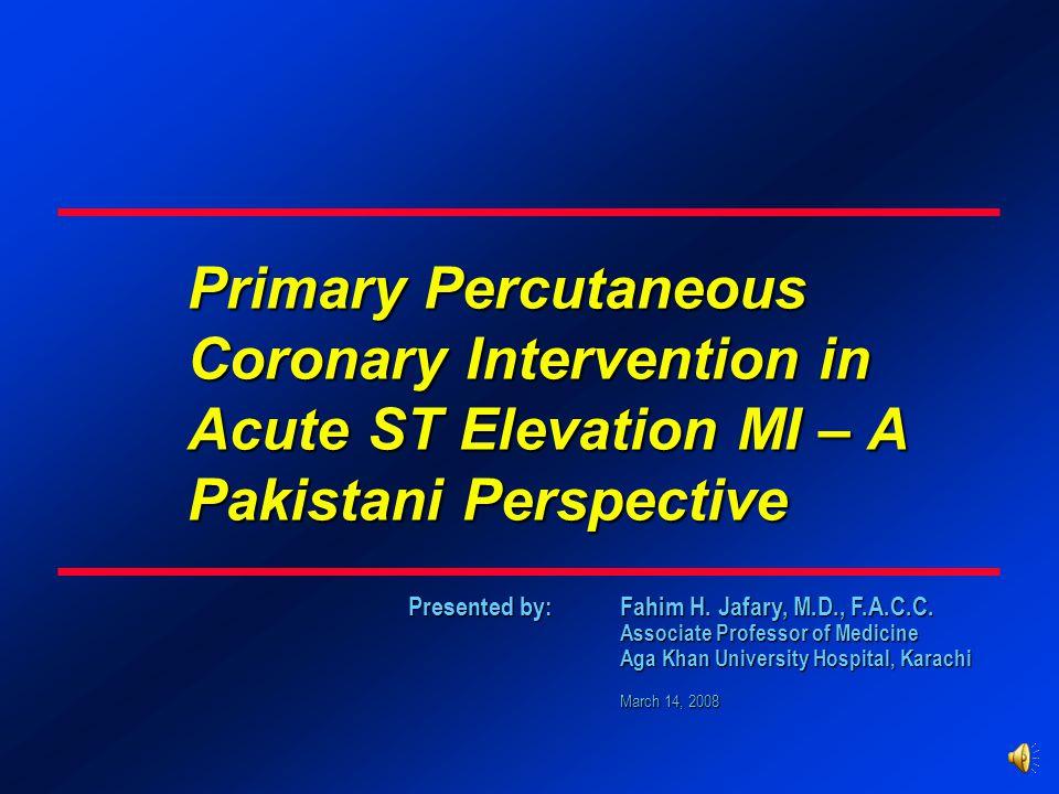 Presented by: Fahim H. Jafary, M.D., F.A.C.C. Associate Professor of Medicine Aga Khan University Hospital, Karachi March 14, 2008 Primary Percutaneou