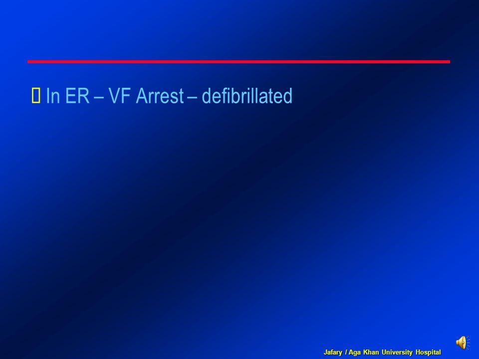 Jafary / Aga Khan University Hospital  In ER – VF Arrest – defibrillated