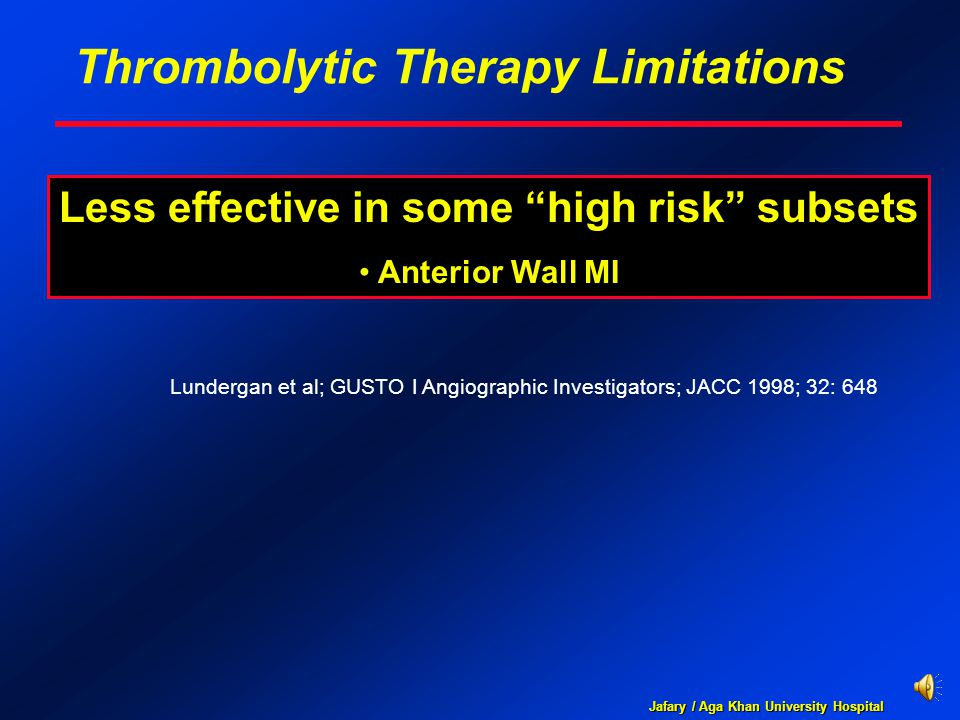 """Jafary / Aga Khan University Hospital Thrombolytic Therapy Limitations Less effective in some """"high risk"""" subsets Anterior Wall MI Lundergan et al; GU"""