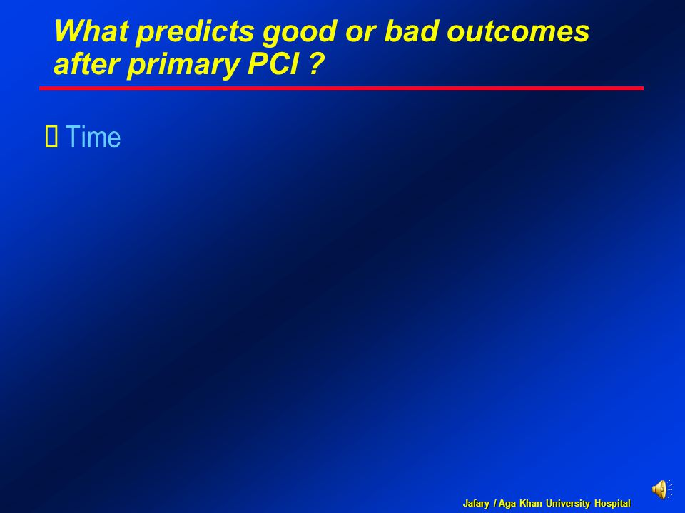 Jafary / Aga Khan University Hospital What predicts good or bad outcomes after primary PCI ?  Time