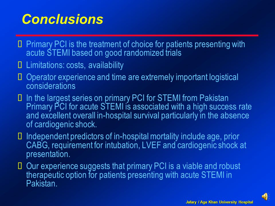 Jafary / Aga Khan University Hospital Conclusions  Primary PCI is the treatment of choice for patients presenting with acute STEMI based on good randomized trials  Limitations: costs, availability  Operator experience and time are extremely important logistical considerations  In the largest series on primary PCI for STEMI from Pakistan Primary PCI for acute STEMI is associated with a high success rate and excellent overall in-hospital survival particularly in the absence of cardiogenic shock.