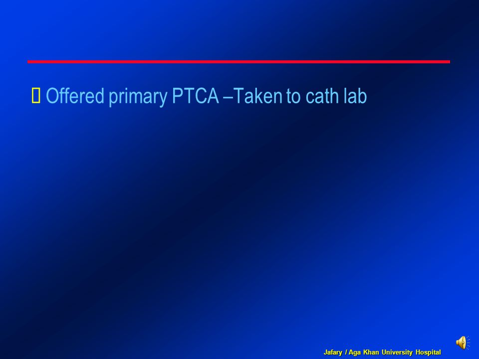 Jafary / Aga Khan University Hospital  Offered primary PTCA –Taken to cath lab
