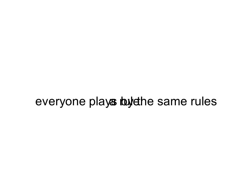 a rule:everyone plays by the same rules