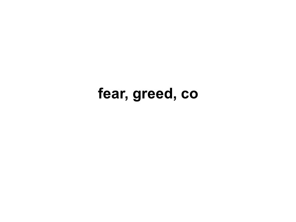 fear, greed, co