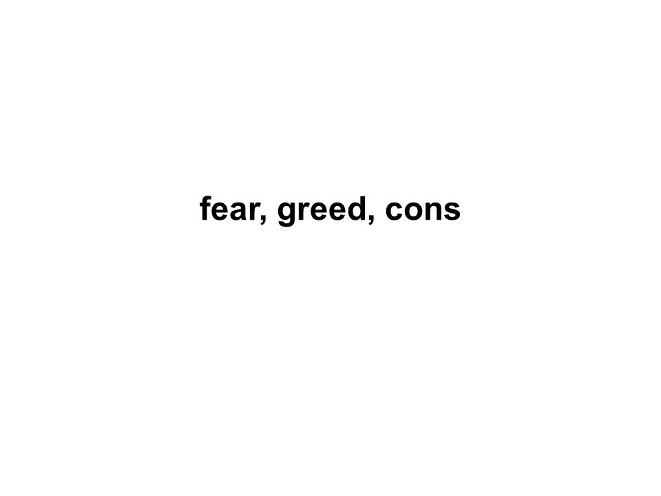fear, greed, cons