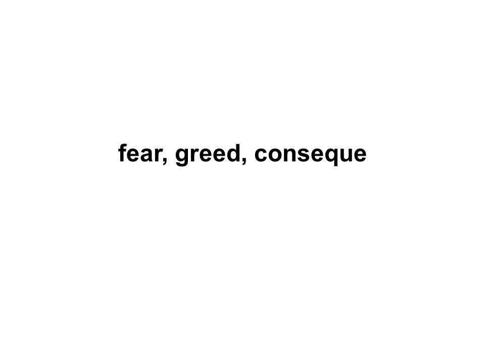 fear, greed, conseque