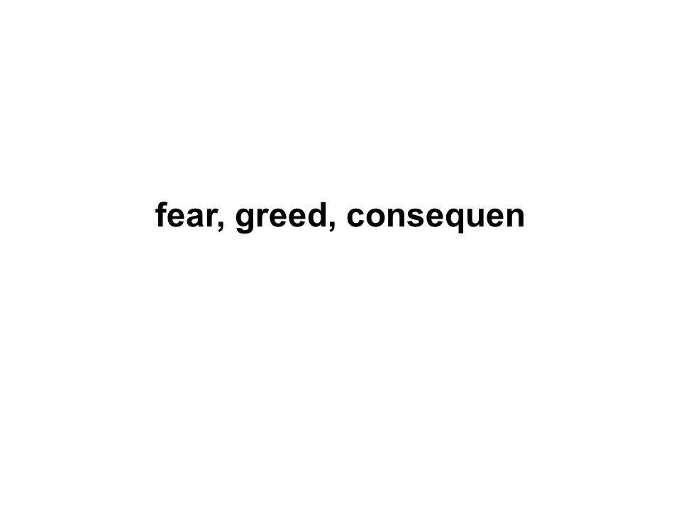 fear, greed, consequen