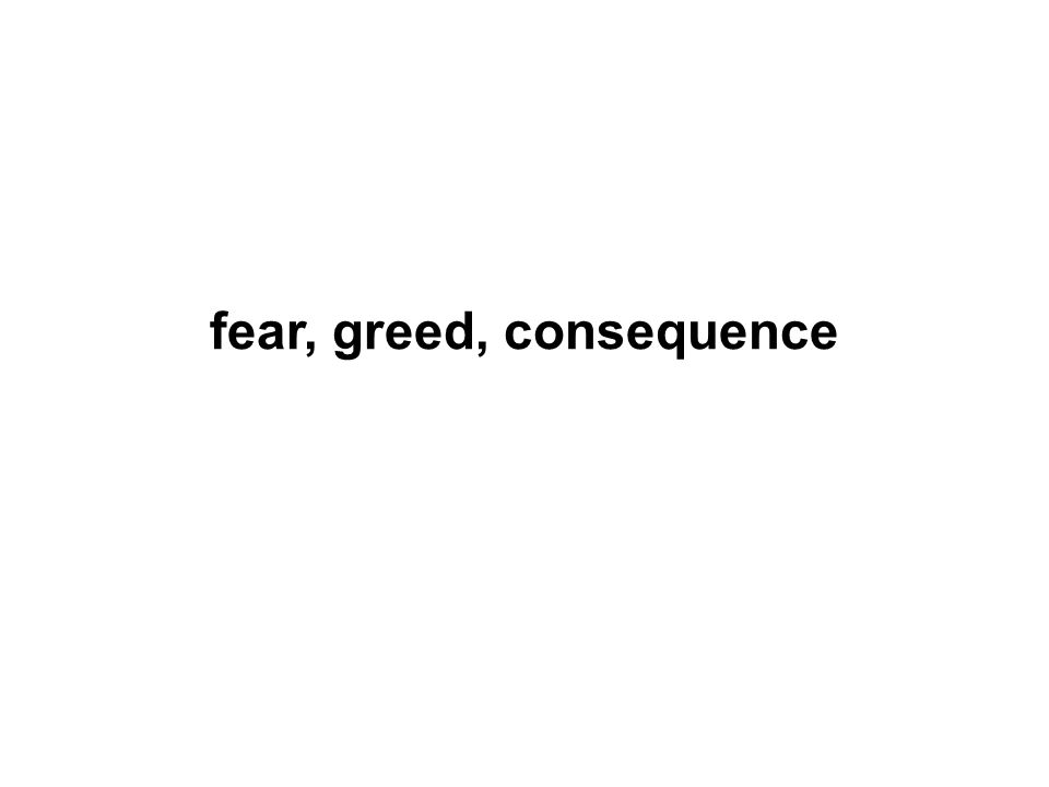 fear, greed, consequence