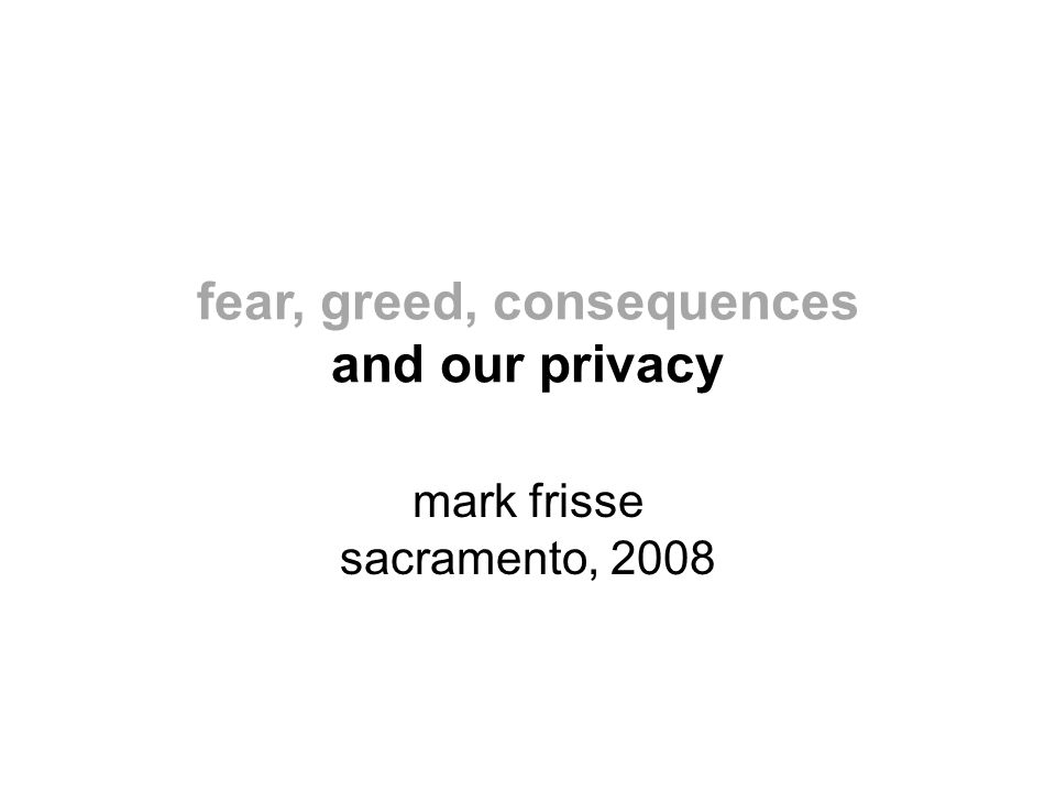 fear, greed, consequences and our privacy mark frisse sacramento, 2008