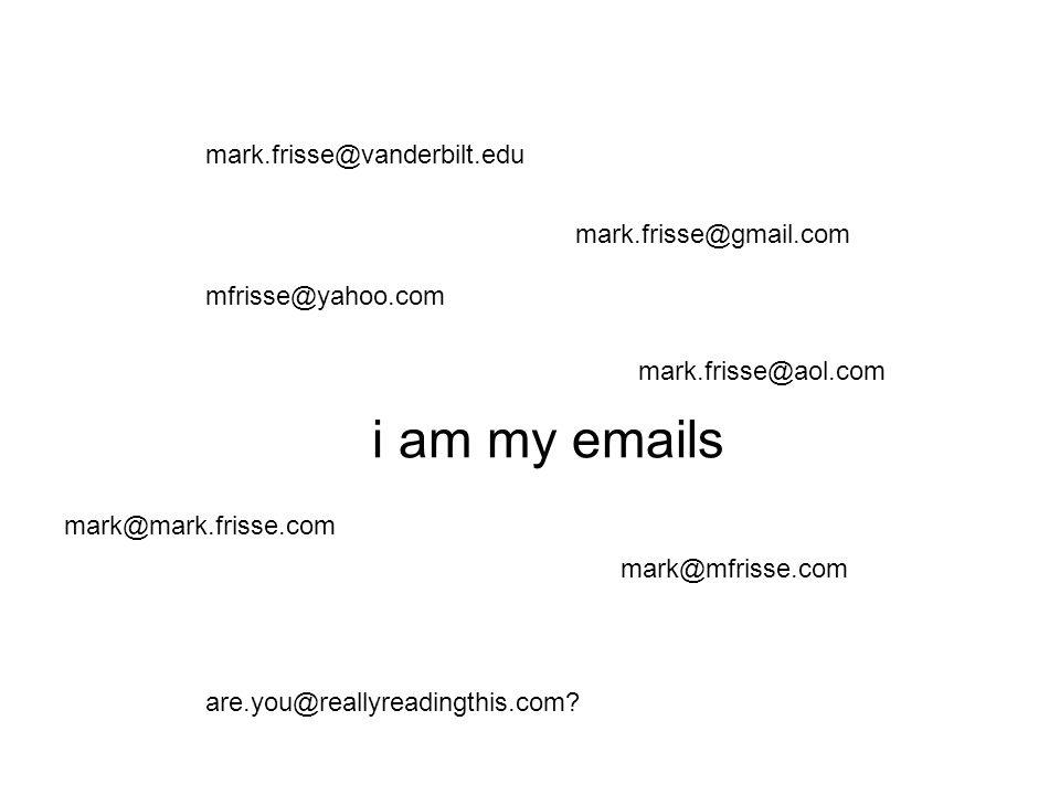 i am my emails mark.frisse@vanderbilt.edu mfrisse@yahoo.com mark.frisse@gmail.com mark@mark.frisse.com mark@mfrisse.com mark.frisse@aol.com are.you@reallyreadingthis.com