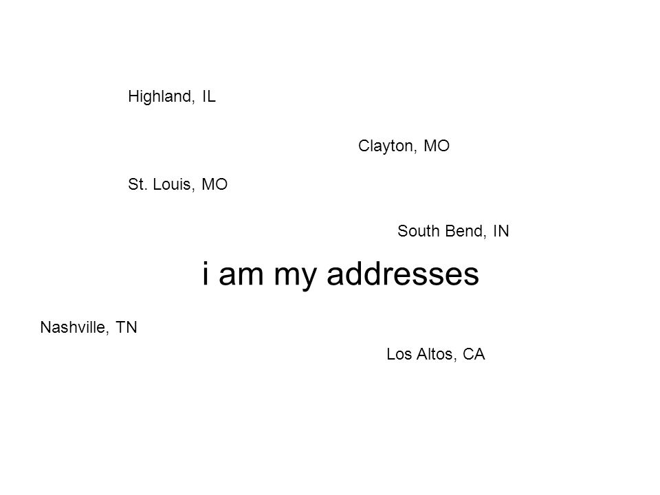 i am my addresses Highland, IL St. Louis, MO Clayton, MO Nashville, TN Los Altos, CA South Bend, IN