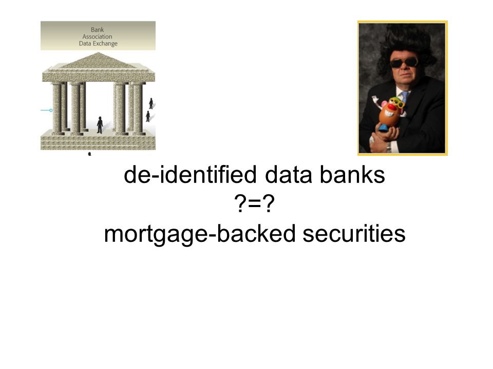 de-identified data banks = mortgage-backed securities