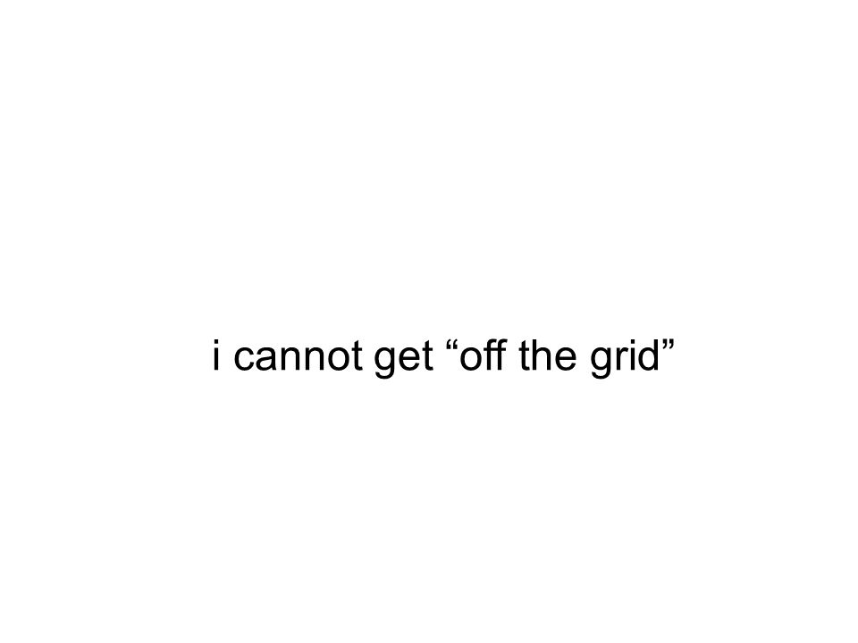 """i cannot get """"off the grid"""""""