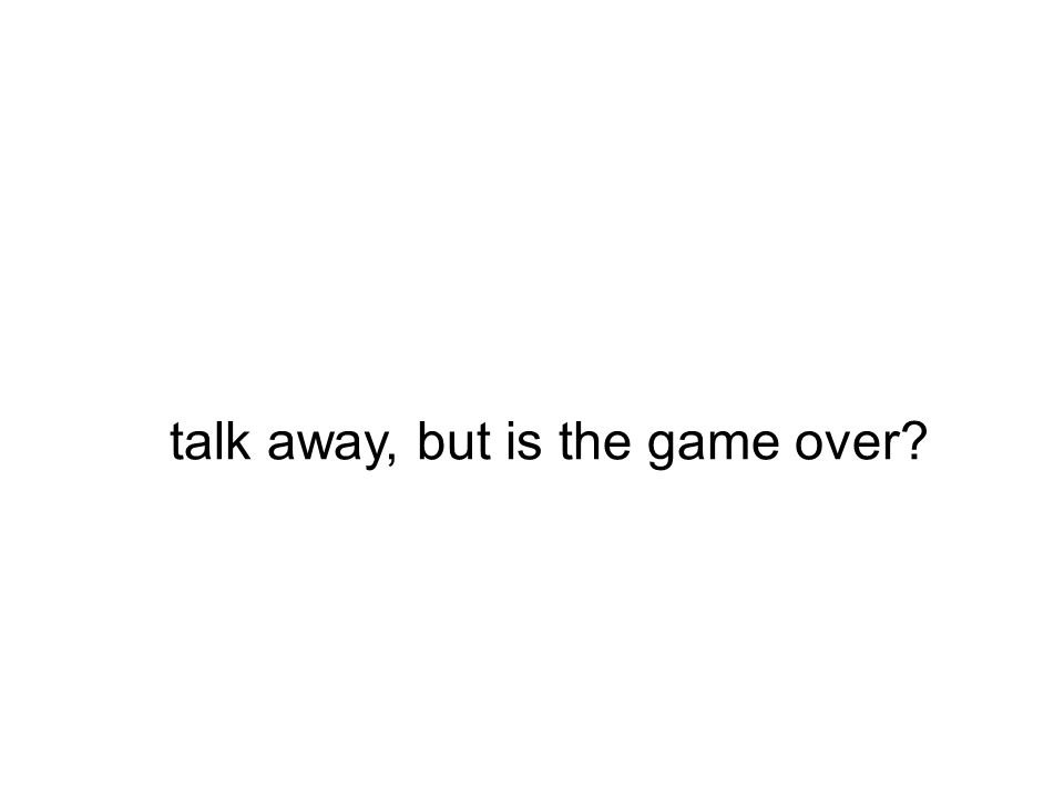 talk away, but is the game over?