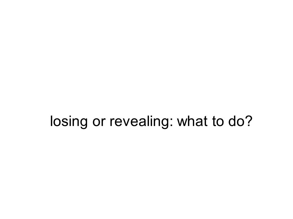 losing or revealing: what to do?