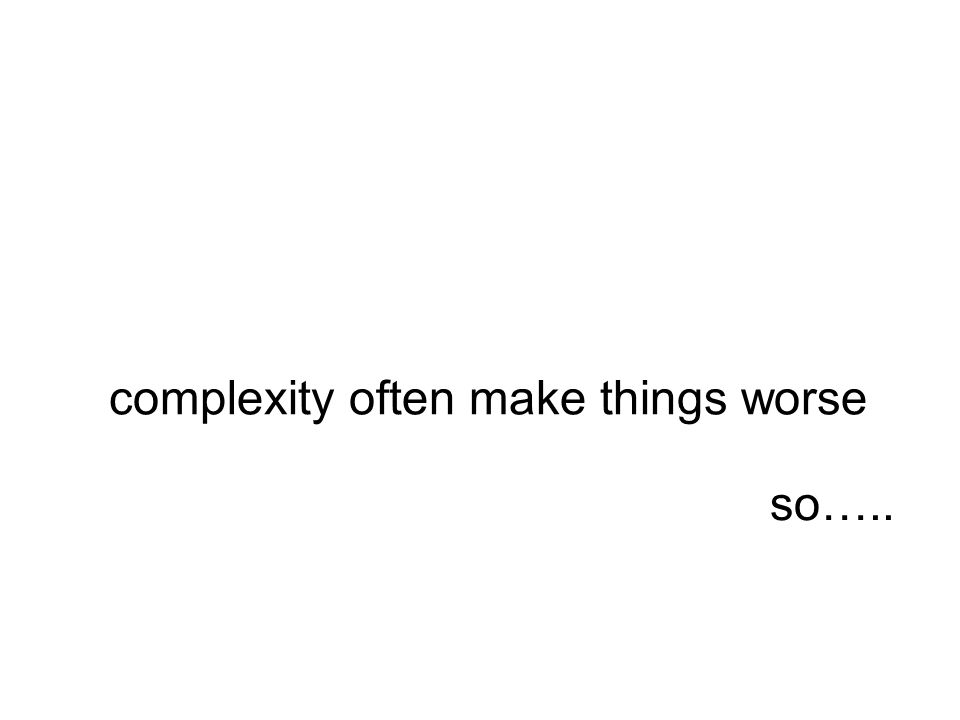 complexity often make things worse so…..
