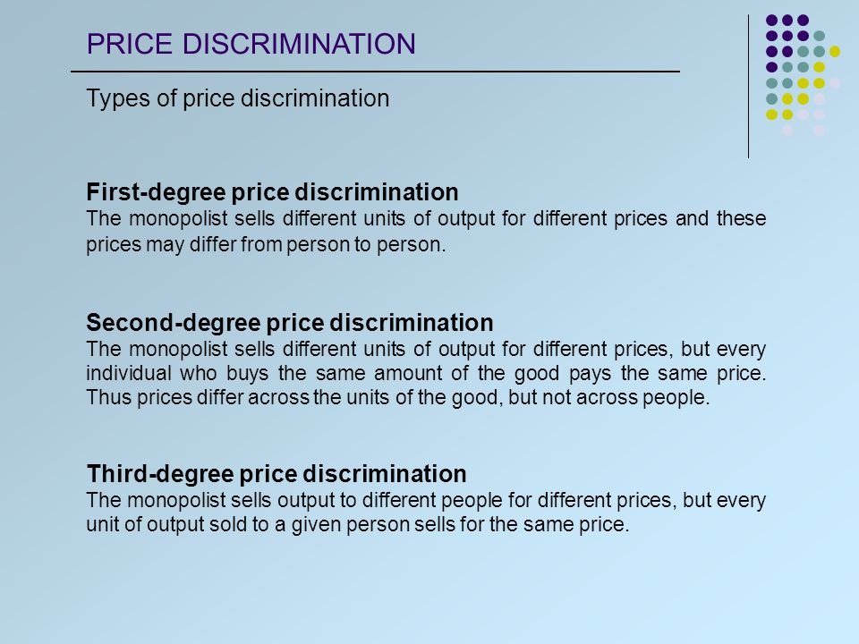Types of price discrimination First-degree price discrimination The monopolist sells different units of output for different prices and these prices may differ from person to person.