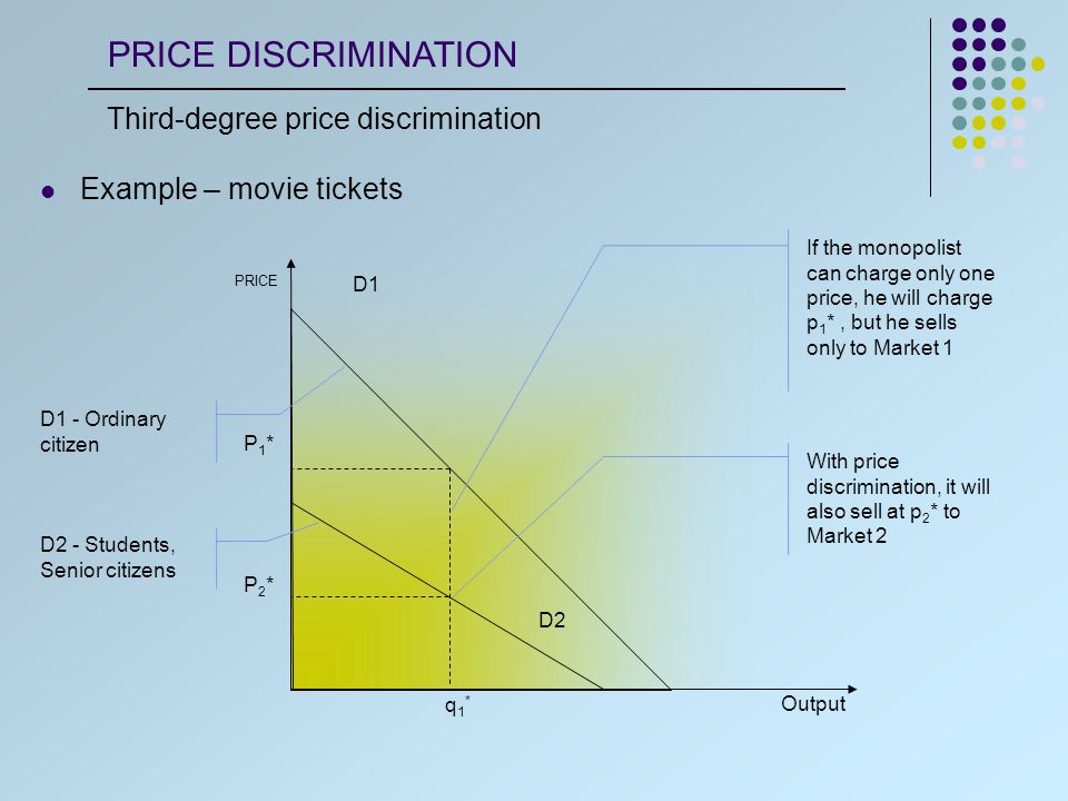 Output PRICE D1 P1*P1* D2 P2*P2* q1*q1* If the monopolist can charge only one price, he will charge p 1 *, but he sells only to Market 1 With price discrimination, it will also sell at p 2 * to Market 2 Example – movie tickets D1 - Ordinary citizen D2 - Students, Senior citizens PRICE DISCRIMINATION Third-degree price discrimination