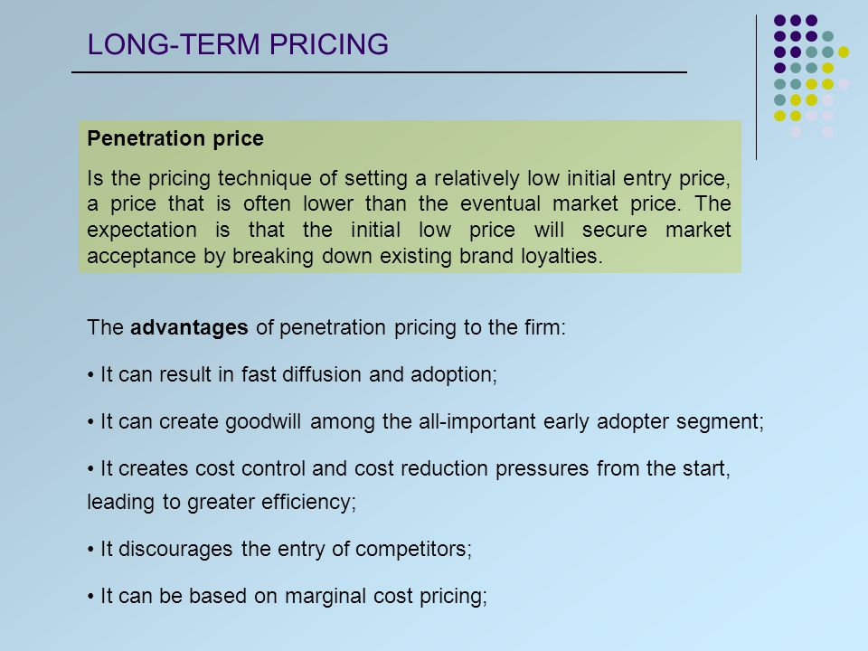 Penetration price Is the pricing technique of setting a relatively low initial entry price, a price that is often lower than the eventual market price.