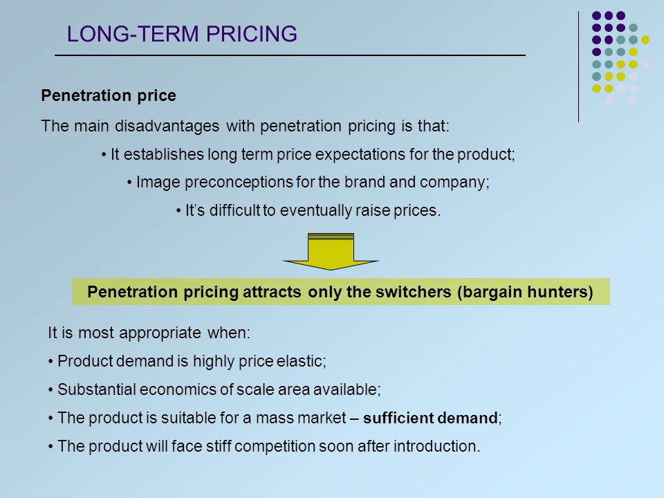 Penetration price The main disadvantages with penetration pricing is that: It establishes long term price expectations for the product; Image preconceptions for the brand and company; It's difficult to eventually raise prices.