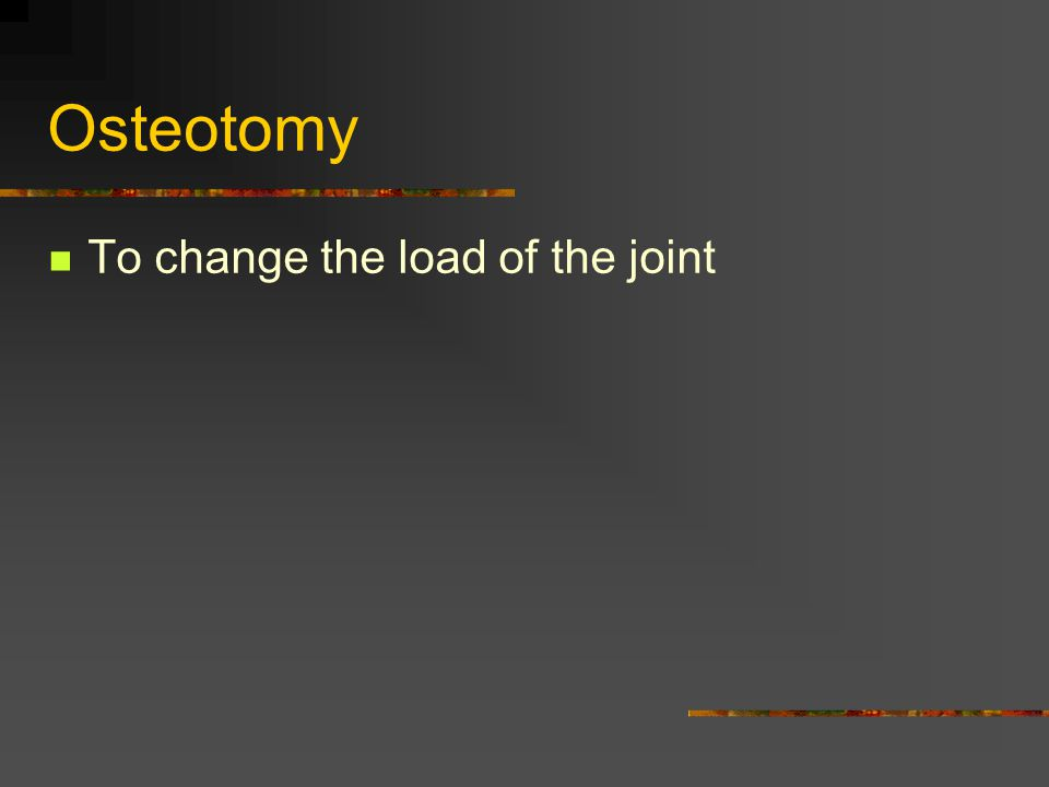 Osteotomy To change the load of the joint