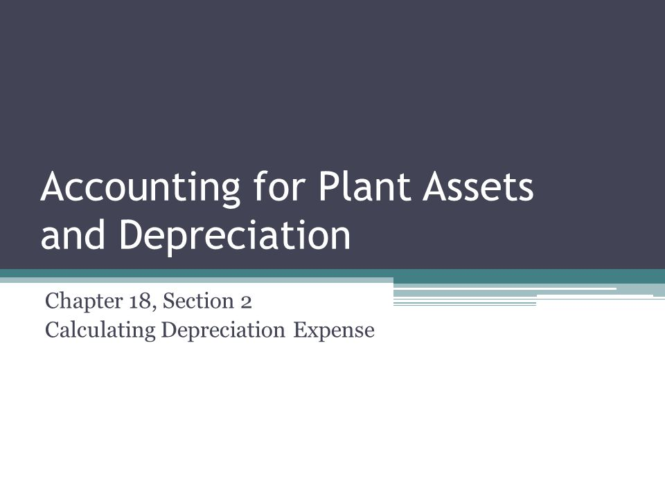 Accounting for Plant Assets and Depreciation Chapter 18, Section 2 Calculating Depreciation Expense