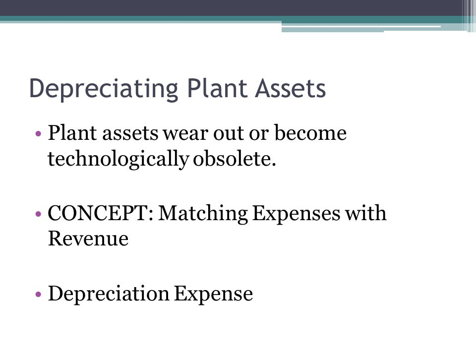 Depreciating Plant Assets Plant assets wear out or become technologically obsolete. CONCEPT: Matching Expenses with Revenue Depreciation Expense