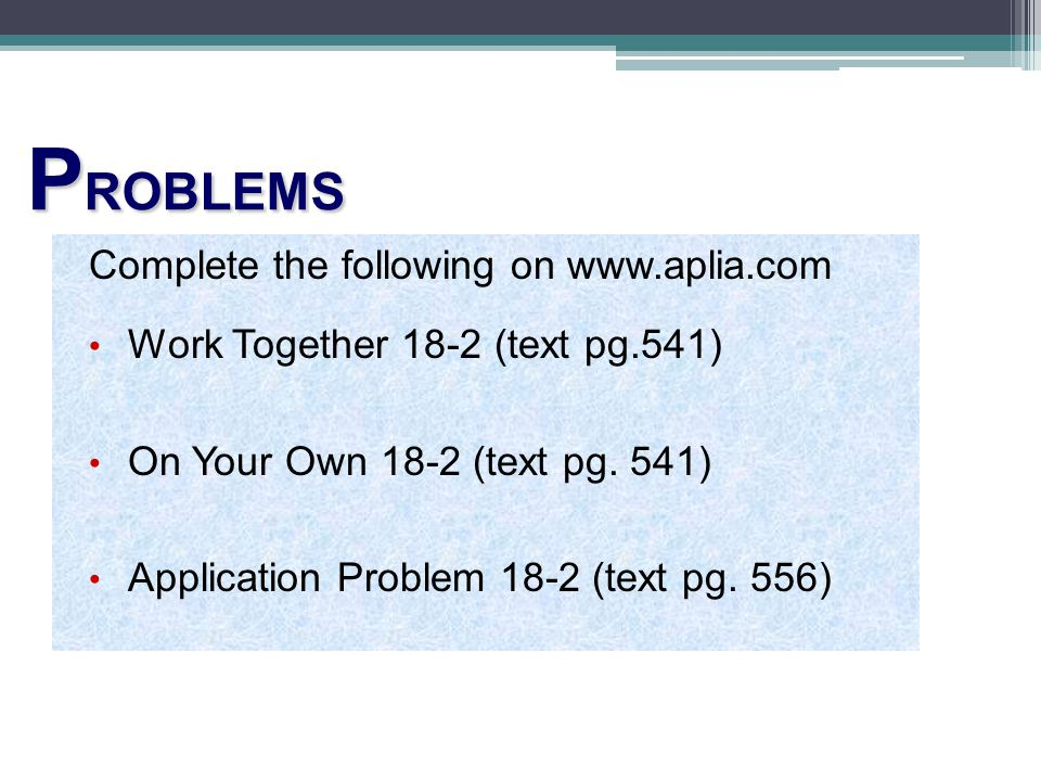 P ROBLEMS Complete the following on www.aplia.com Work Together 18-2 (text pg.541) On Your Own 18-2 (text pg. 541) Application Problem 18-2 (text pg.