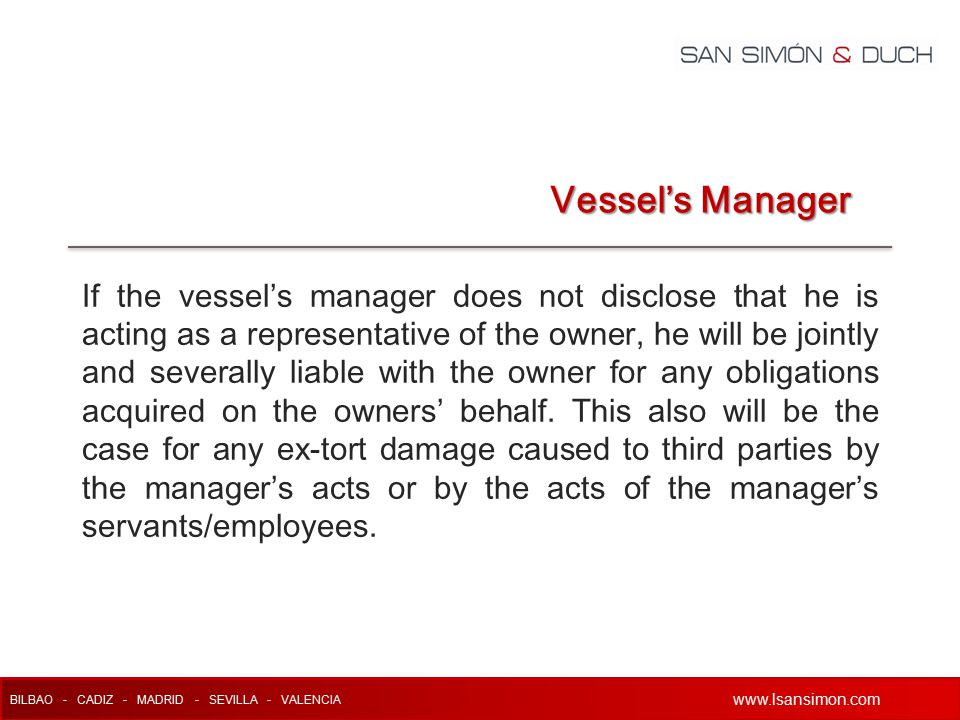 www.lsansimon.com BILBAO - CADIZ - MADRID - SEVILLA - VALENCIA www.lsansimon.com If the vessel's manager does not disclose that he is acting as a representative of the owner, he will be jointly and severally liable with the owner for any obligations acquired on the owners' behalf.
