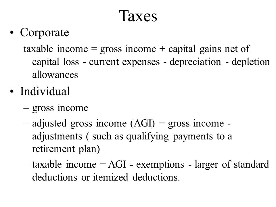 Taxes Corporate taxable income = gross income + capital gains net of capital loss - current expenses - depreciation - depletion allowances Individual –gross income –adjusted gross income (AGI) = gross income - adjustments ( such as qualifying payments to a retirement plan) –taxable income = AGI - exemptions - larger of standard deductions or itemized deductions.