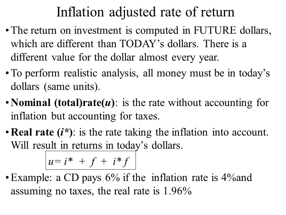 Inflation adjusted rate of return The return on investment is computed in FUTURE dollars, which are different than TODAY's dollars.