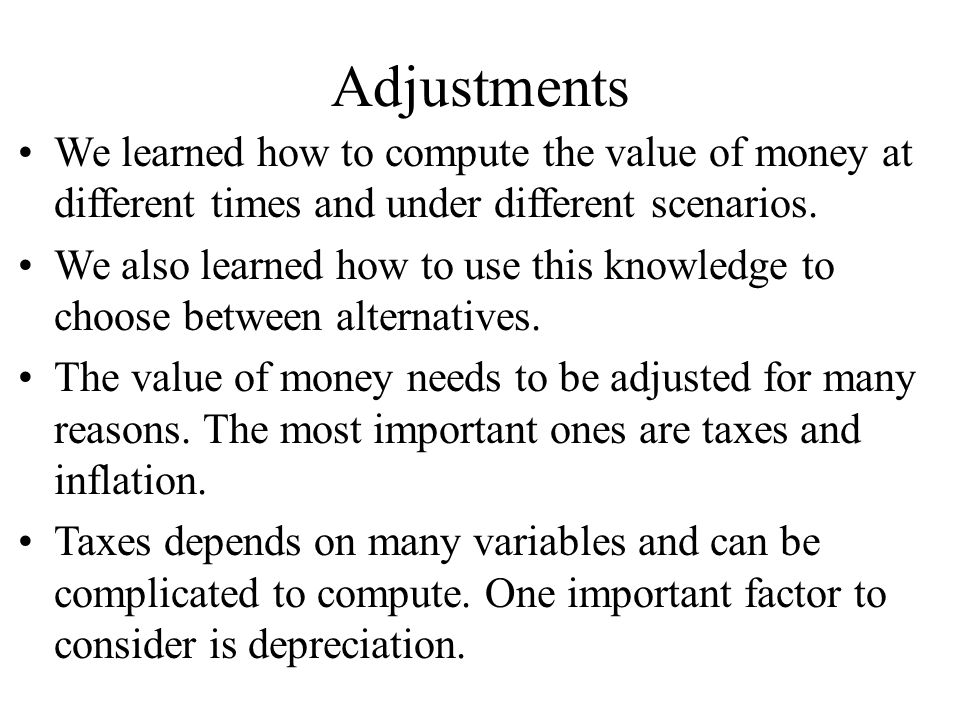Adjustments We learned how to compute the value of money at different times and under different scenarios.