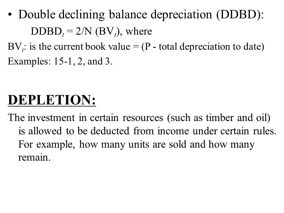 Double declining balance depreciation (DDBD): DDBD t = 2/N (BV t ), where BV t : is the current book value = (P - total depreciation to date) Examples: 15-1, 2, and 3.