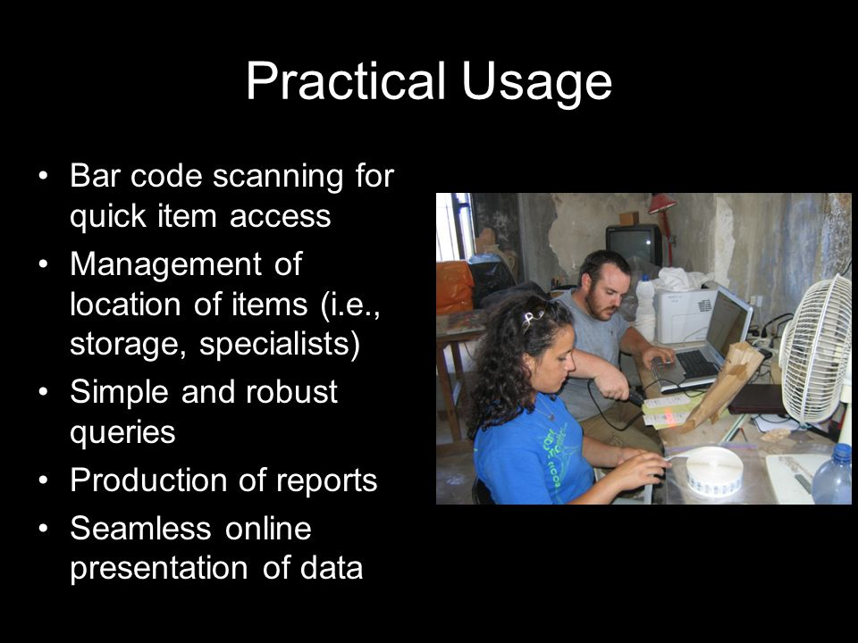 Practical Usage Bar code scanning for quick item access Management of location of items (i.e., storage, specialists) Simple and robust queries Product