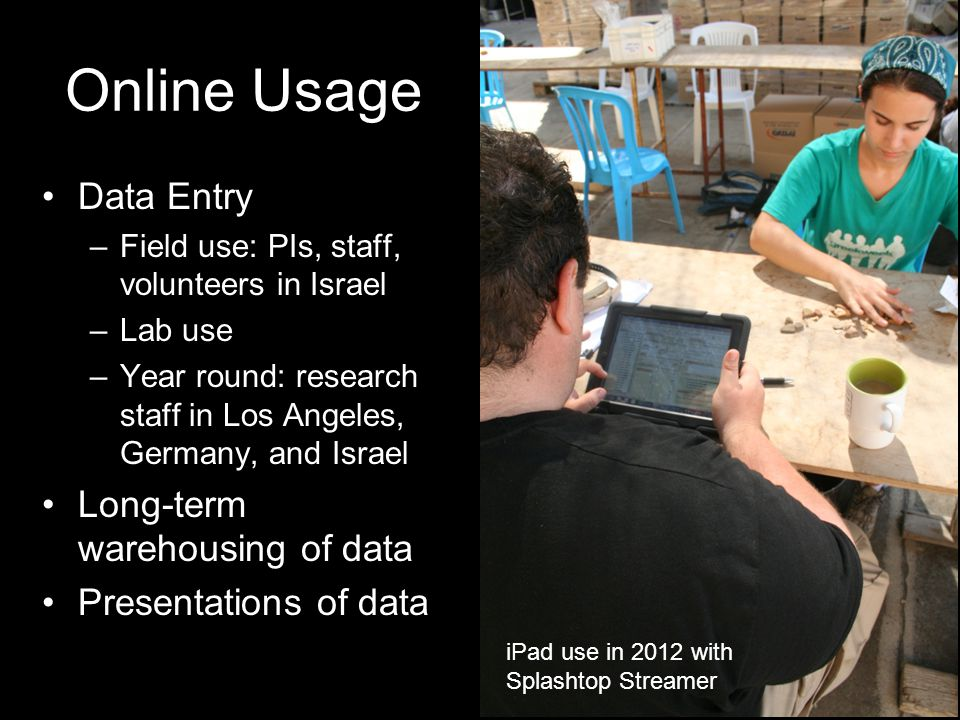 Online Usage Data Entry –Field use: PIs, staff, volunteers in Israel –Lab use –Year round: research staff in Los Angeles, Germany, and Israel Long-term warehousing of data Presentations of data iPad use in 2012 with Splashtop Streamer