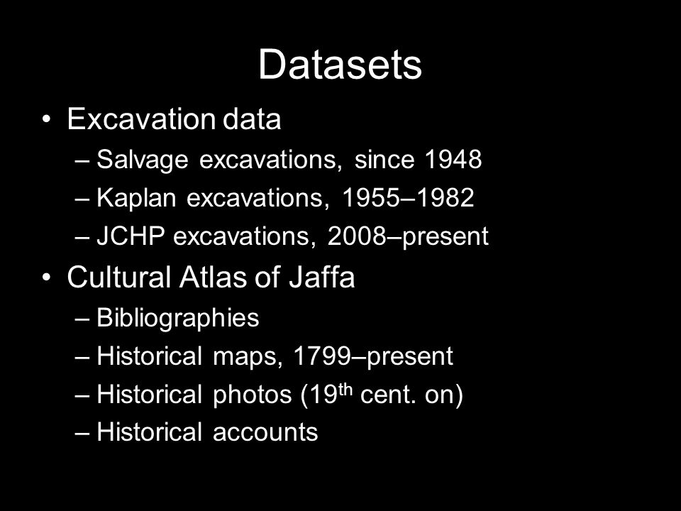 Datasets Excavation data –Salvage excavations, since 1948 –Kaplan excavations, 1955–1982 –JCHP excavations, 2008–present Cultural Atlas of Jaffa –Bibl