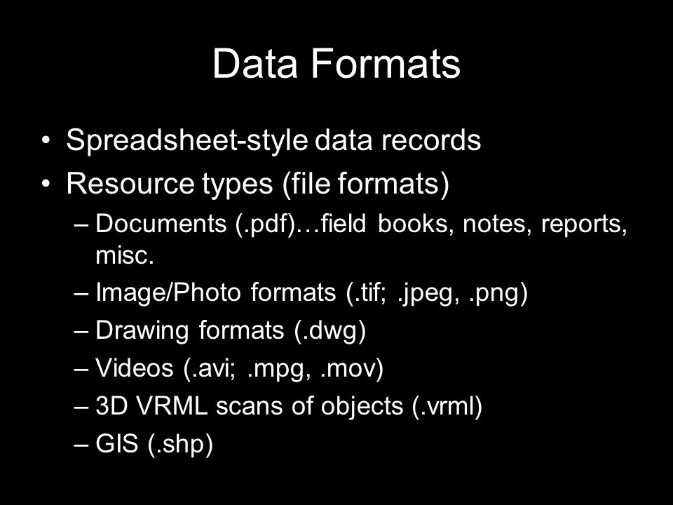 Data Formats Spreadsheet-style data records Resource types (file formats) –Documents (.pdf)…field books, notes, reports, misc.