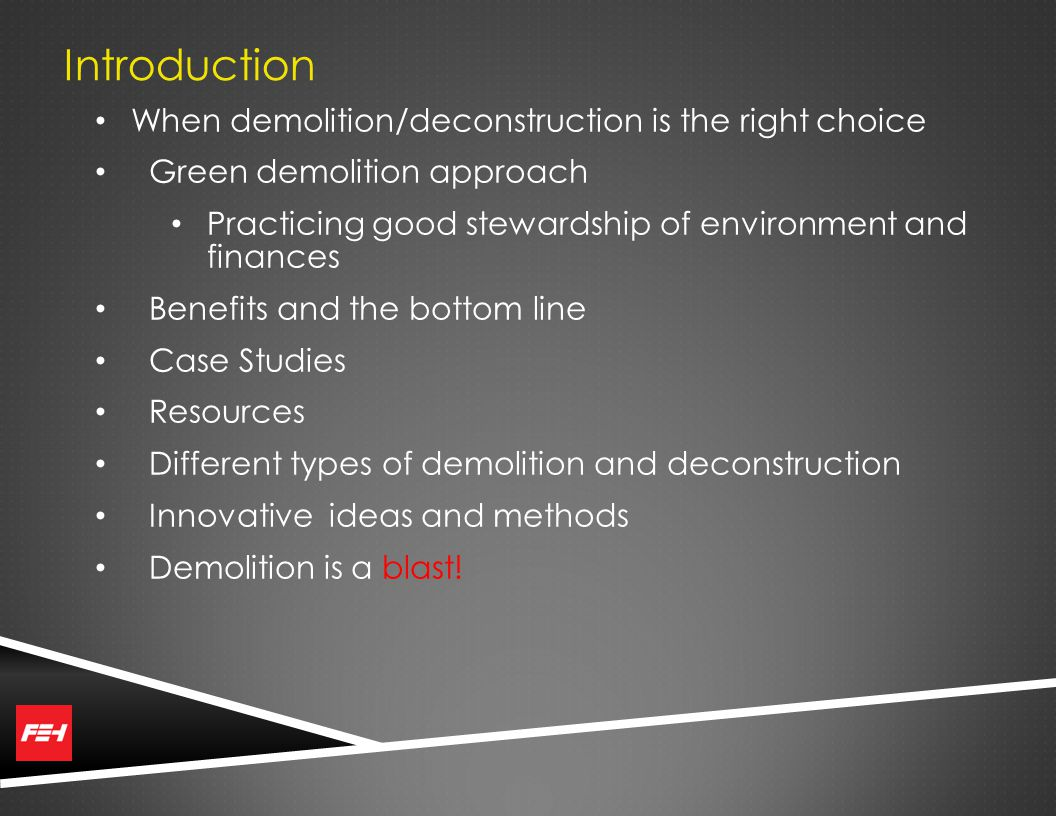 Introduction When demolition/deconstruction is the right choice Green demolition approach Practicing good stewardship of environment and finances Benefits and the bottom line Case Studies Resources Different types of demolition and deconstruction Innovative ideas and methods Demolition is a blast!