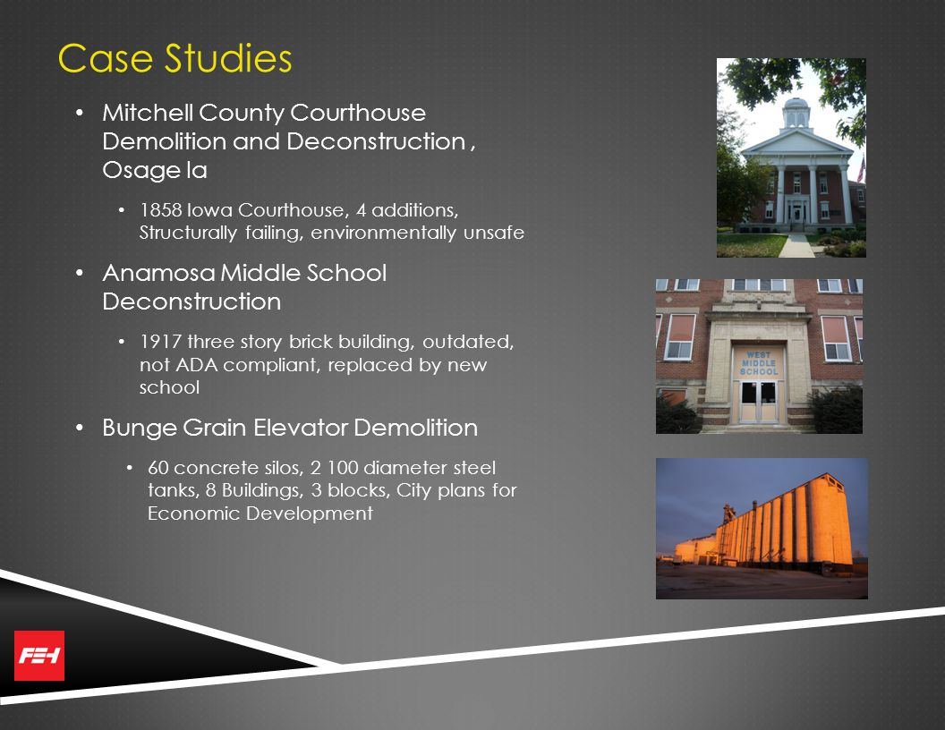 Case Studies Mitchell County Courthouse Demolition and Deconstruction, Osage Ia 1858 Iowa Courthouse, 4 additions, Structurally failing, environmentally unsafe Anamosa Middle School Deconstruction 1917 three story brick building, outdated, not ADA compliant, replaced by new school Bunge Grain Elevator Demolition 60 concrete silos, 2 100 diameter steel tanks, 8 Buildings, 3 blocks, City plans for Economic Development