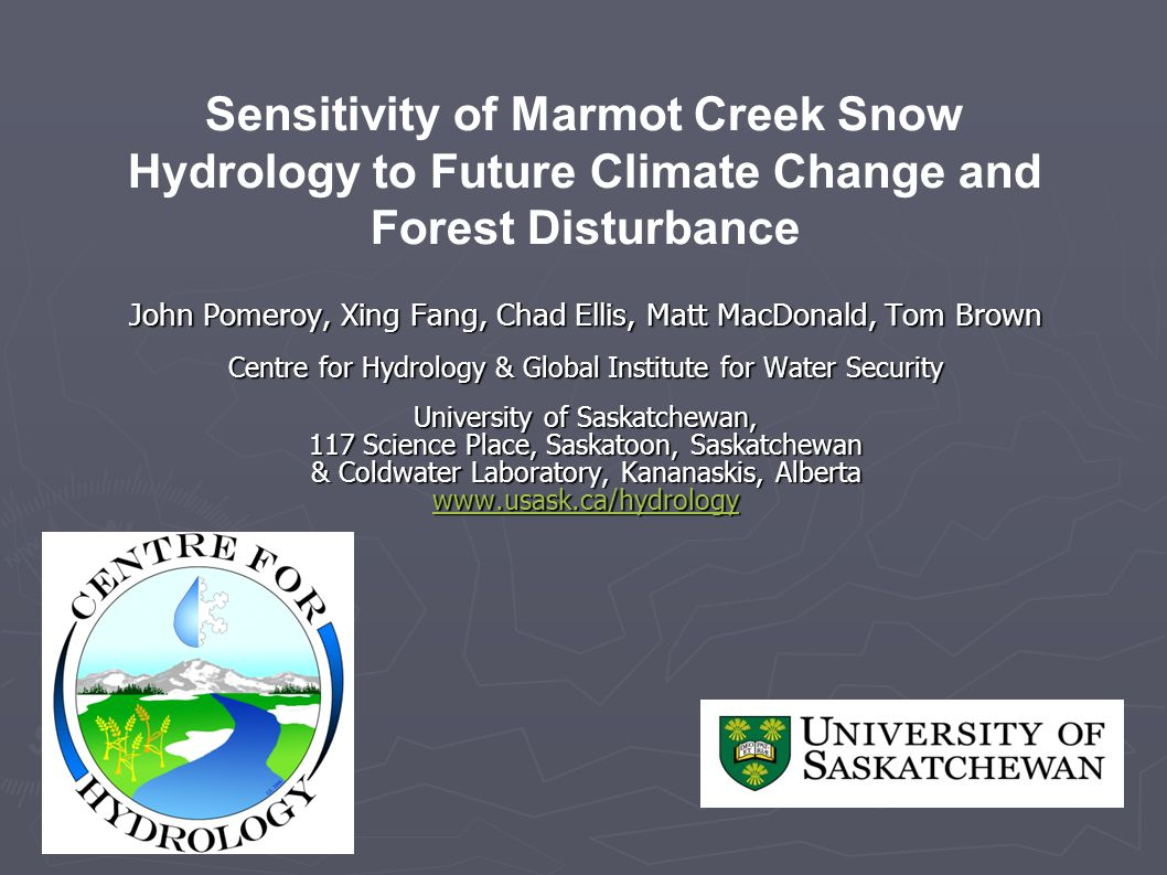John Pomeroy, Xing Fang, Chad Ellis, Matt MacDonald, Tom Brown Centre for Hydrology & Global Institute for Water Security Centre for Hydrology & Global Institute for Water Security University of Saskatchewan, 117 Science Place, Saskatoon, Saskatchewan & Coldwater Laboratory, Kananaskis, Alberta www.usask.ca/hydrology Sensitivity of Marmot Creek Snow Hydrology to Future Climate Change and Forest Disturbance