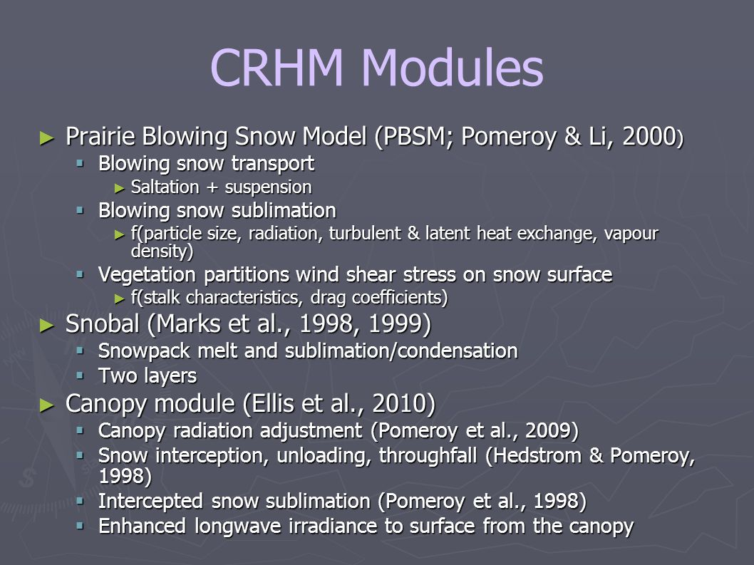 CRHM Modules ► Prairie Blowing Snow Model (PBSM; Pomeroy & Li, 2000 )  Blowing snow transport ► Saltation + suspension  Blowing snow sublimation ► f(particle size, radiation, turbulent & latent heat exchange, vapour density)  Vegetation partitions wind shear stress on snow surface ► f(stalk characteristics, drag coefficients) ► Snobal (Marks et al., 1998, 1999)  Snowpack melt and sublimation/condensation  Two layers ► Canopy module (Ellis et al., 2010)  Canopy radiation adjustment (Pomeroy et al., 2009)  Snow interception, unloading, throughfall (Hedstrom & Pomeroy, 1998)  Intercepted snow sublimation (Pomeroy et al., 1998)  Enhanced longwave irradiance to surface from the canopy