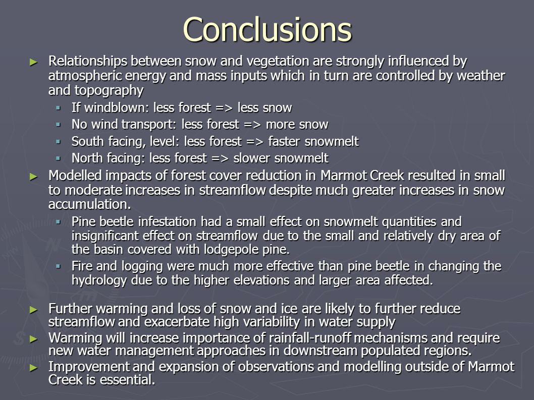 Conclusions ► Relationships between snow and vegetation are strongly influenced by atmospheric energy and mass inputs which in turn are controlled by weather and topography  If windblown: less forest => less snow  No wind transport: less forest => more snow  South facing, level: less forest => faster snowmelt  North facing: less forest => slower snowmelt ► Modelled impacts of forest cover reduction in Marmot Creek resulted in small to moderate increases in streamflow despite much greater increases in snow accumulation.