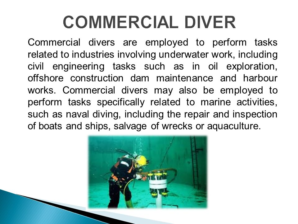 Commercial divers are employed to perform tasks related to industries involving underwater work, including civil engineering tasks such as in oil exploration, offshore construction dam maintenance and harbour works.