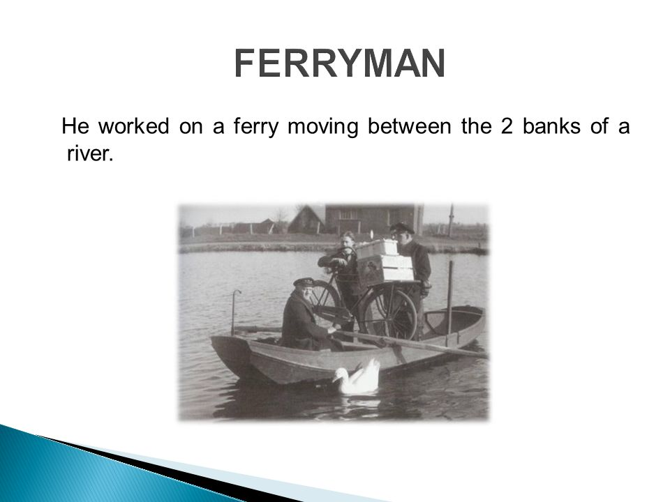 He worked on a ferry moving between the 2 banks of a river.