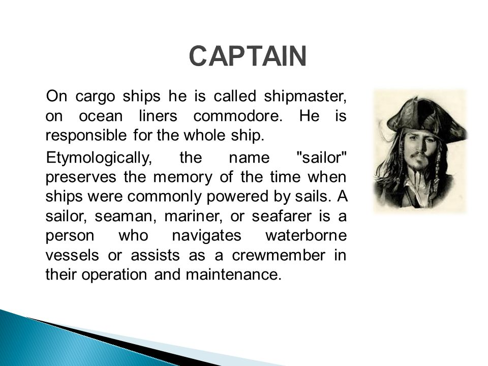 On cargo ships he is called shipmaster, on ocean liners commodore.