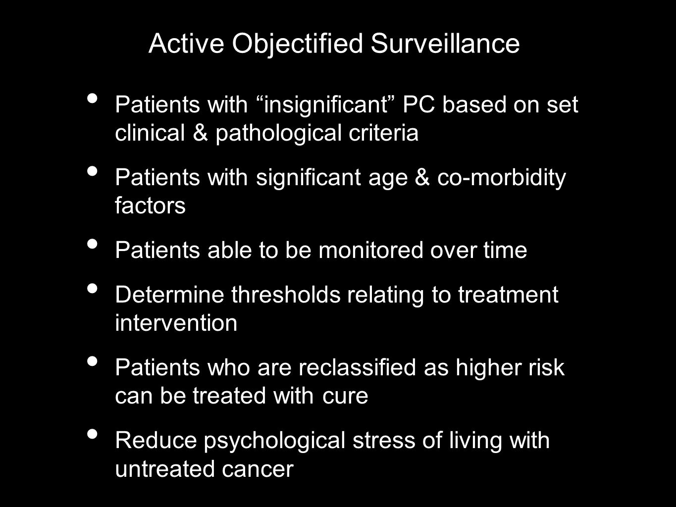 Active Objectified Surveillance Patients with insignificant PC based on set clinical & pathological criteria Patients with significant age & co-morbidity factors Patients able to be monitored over time Determine thresholds relating to treatment intervention Patients who are reclassified as higher risk can be treated with cure Reduce psychological stress of living with untreated cancer