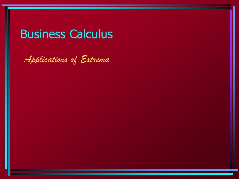  Extrema: Applications We will emphasize applications pertaining to business.